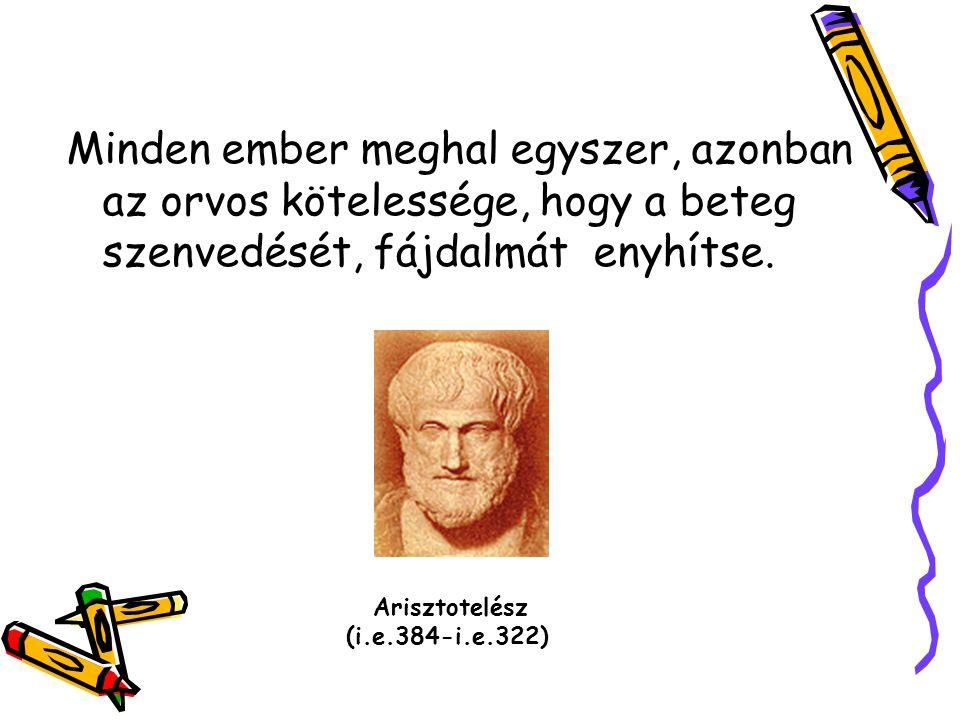 Minden ember meghal egyszer, azonban az orvos kötelessége, hogy a beteg szenvedését, fájdalmát enyhítse. Arisztotelész (i.e.384-i.e.322)