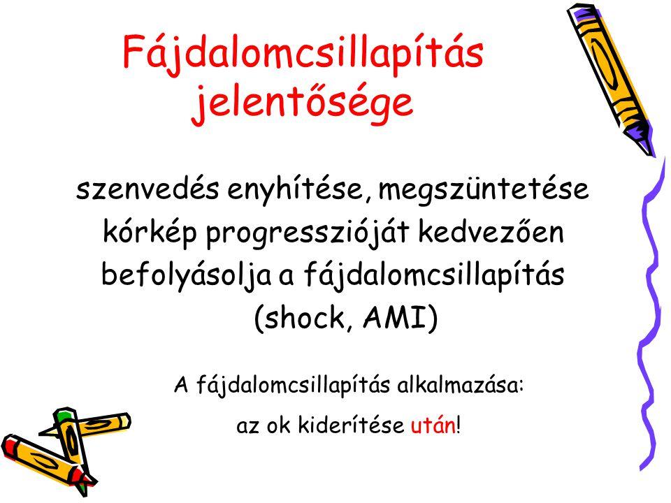 Fájdalomcsillapítás jelentősége szenvedés enyhítése, megszüntetése kórkép progresszióját kedvezően befolyásolja a fájdalomcsillapítás (shock, AMI) A f