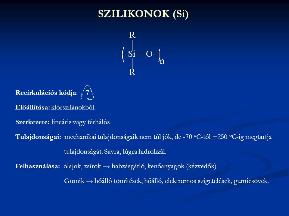 SZILIKONOK (Si) Recirkulációs kódja: Előállítása: klórszilánokból. Szerkezete: lineáris vagy térhálós. Tulajdonságai: mechanikai tulajdonságaik nem tú