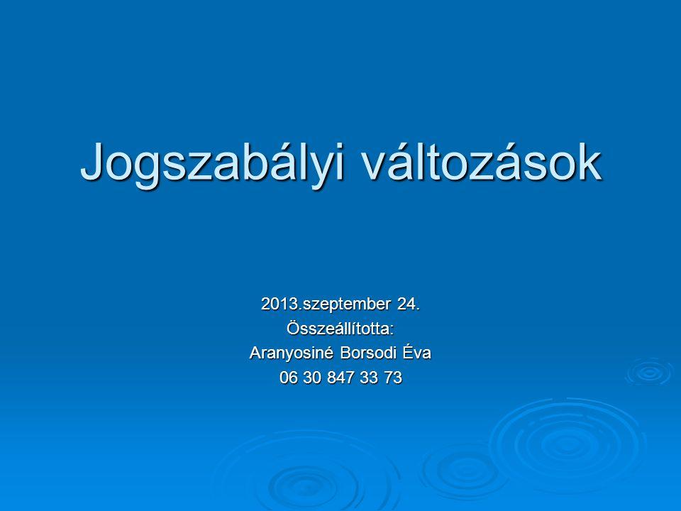 Jogszabályi változások 2013.szeptember 24. Összeállította: Aranyosiné Borsodi Éva 06 30 847 33 73