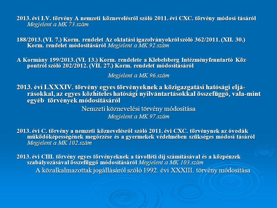 2013. évi LV. törvény A nemzeti köznevelésről szóló 2011. évi CXC. törvény módosí-tásáról Megjelent a MK 73.szám 188/2013. (VI. 7.) Korm. rendelet Az