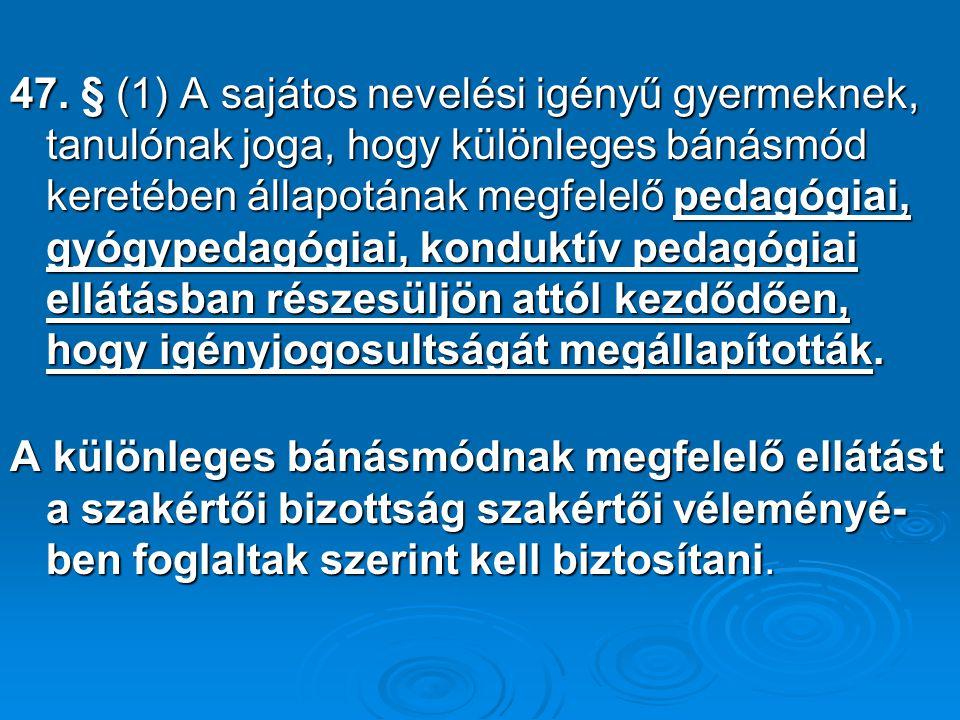 47. § (1) A sajátos nevelési igényű gyermeknek, tanulónak joga, hogy különleges bánásmód keretében állapotának megfelelő pedagógiai, gyógypedagógiai,