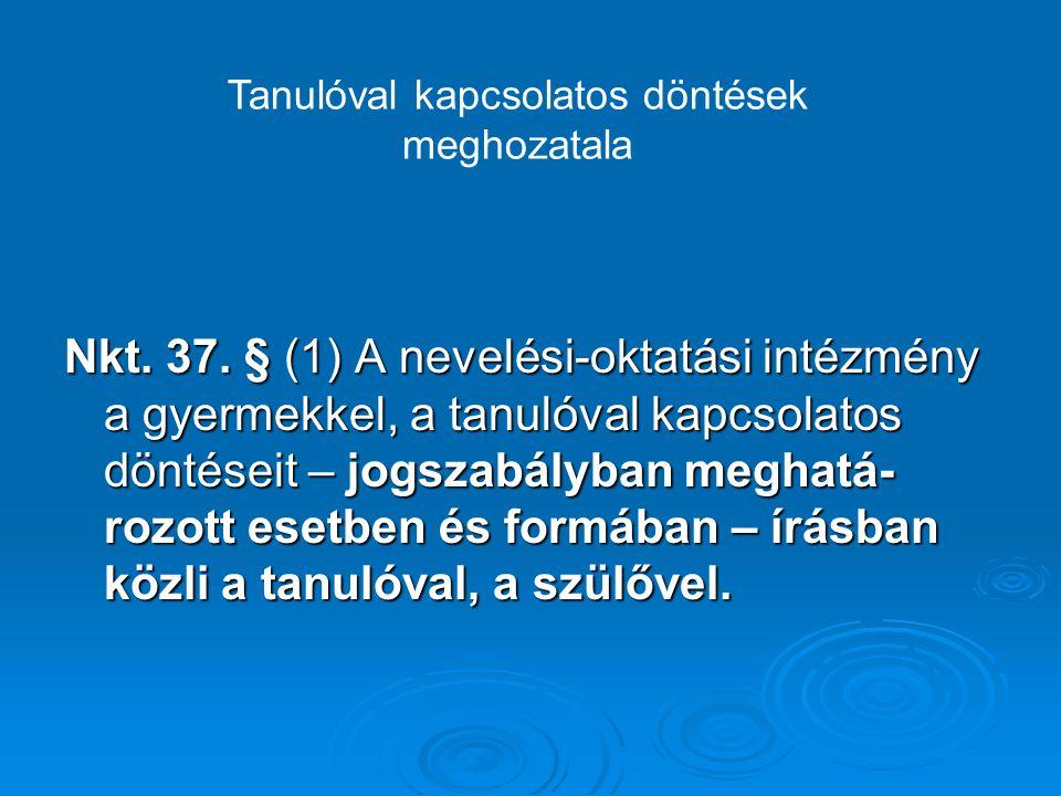 Nkt. 37. § (1) A nevelési-oktatási intézmény a gyermekkel, a tanulóval kapcsolatos döntéseit – jogszabályban meghatá- rozott esetben és formában – írá