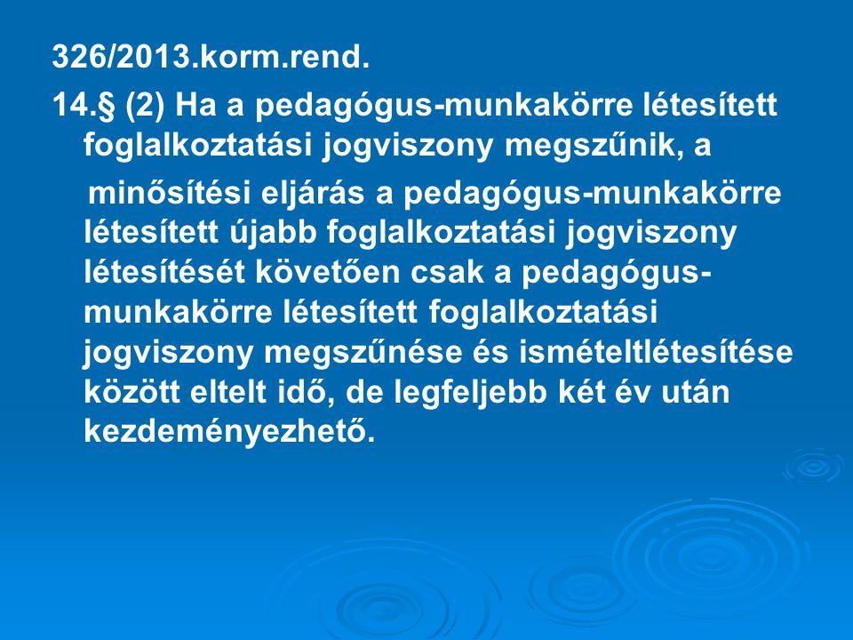326/2013.korm.rend. 14.§ (2) Ha a pedagógus-munkakörre létesített foglalkoztatási jogviszony megszűnik, a minősítési eljárás a pedagógus-munkakörre lé