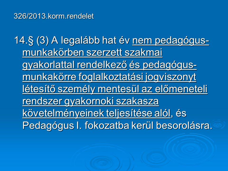 326/2013.korm.rendelet 14.§ (3) A legalább hat év nem pedagógus- munkakörben szerzett szakmai gyakorlattal rendelkező és pedagógus- munkakörre foglalk