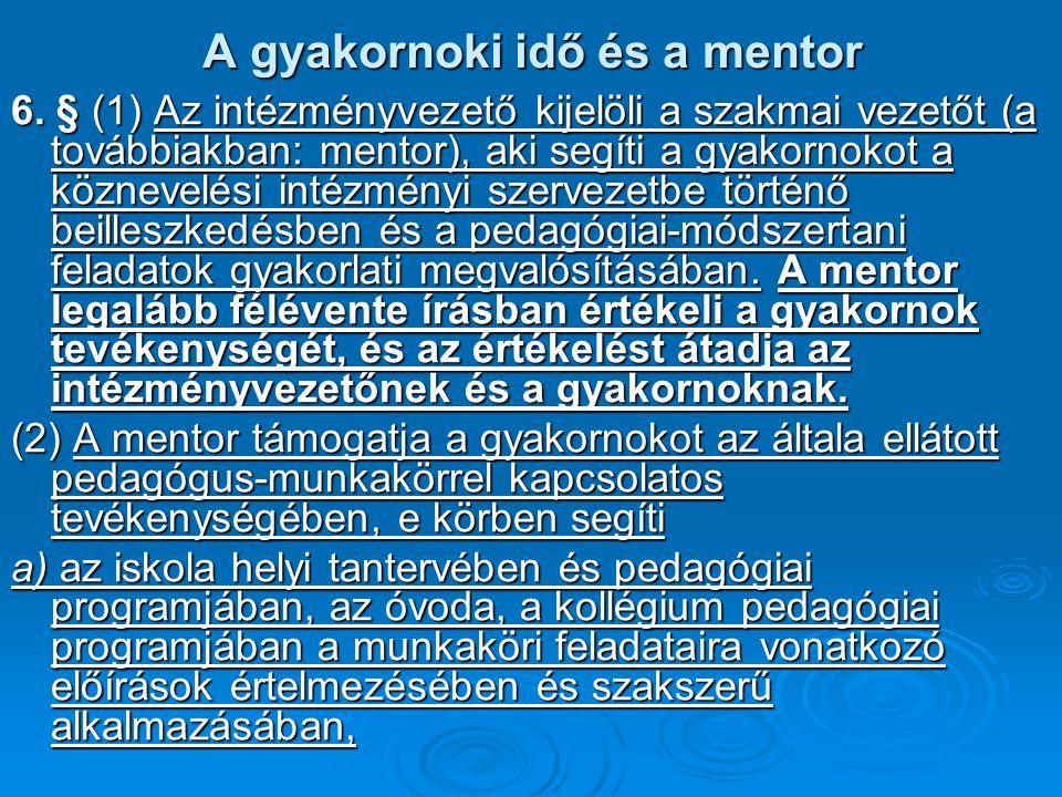 A gyakornoki idő és a mentor 6. § (1) Az intézményvezető kijelöli a szakmai vezetőt (a továbbiakban: mentor), aki segíti a gyakornokot a köznevelési i