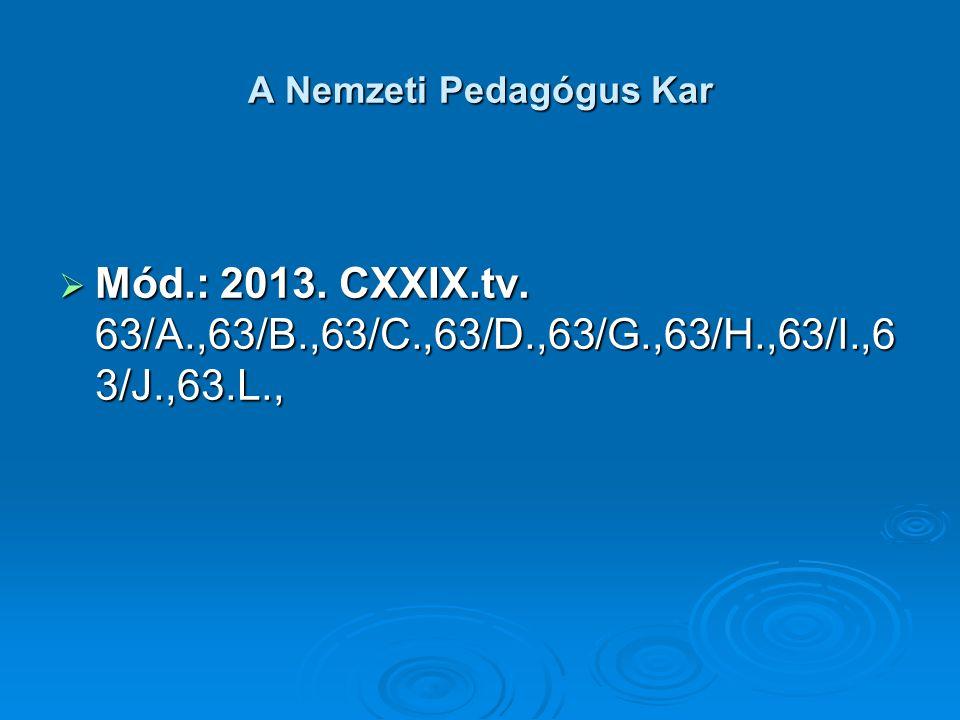 A Nemzeti Pedagógus Kar  Mód.: 2013. CXXIX.tv. 63/A.,63/B.,63/C.,63/D.,63/G.,63/H.,63/I.,6 3/J.,63.L.,