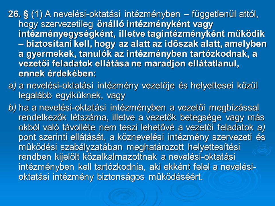 26. § (1) A nevelési-oktatási intézményben – függetlenül attól, hogy szervezetileg önálló intézményként vagy intézményegységként, illetve tagintézmény