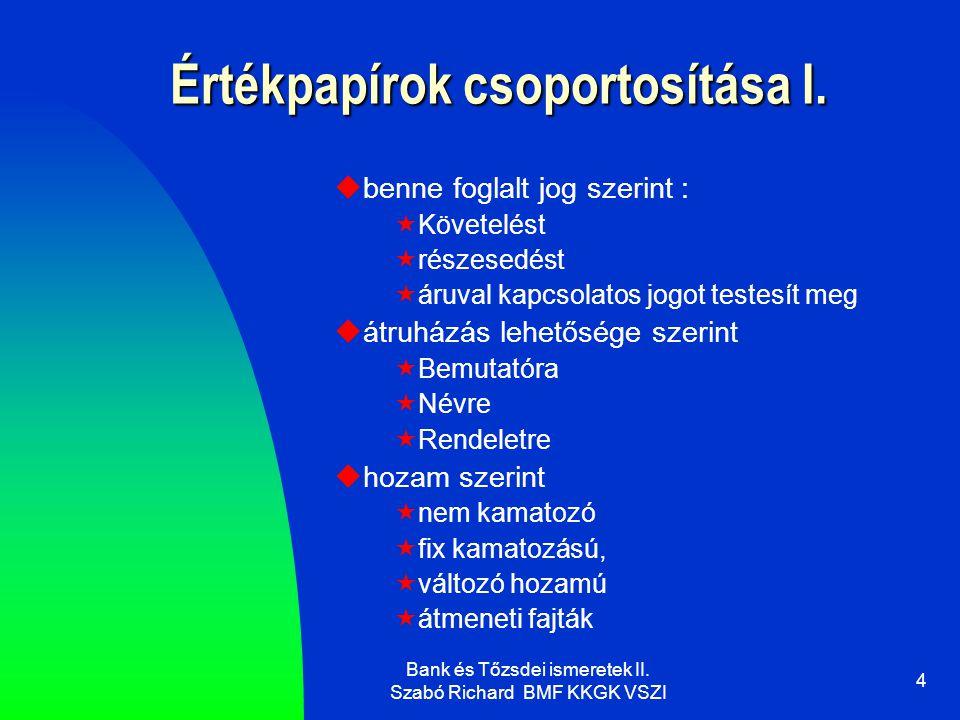 Bank és Tőzsdei ismeretek II. Szabó Richard BMF KKGK VSZI 4 Értékpapírok csoportosítása I.