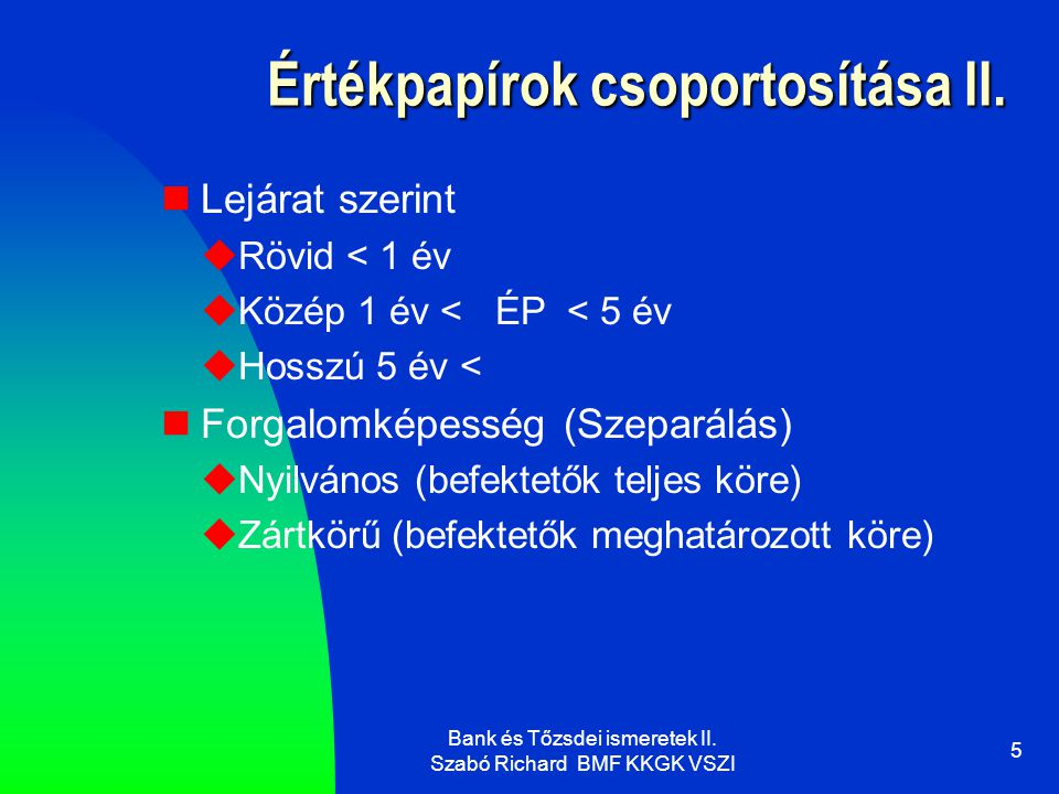 Bank és Tőzsdei ismeretek II. Szabó Richard BMF KKGK VSZI 5 Értékpapírok csoportosítása II.