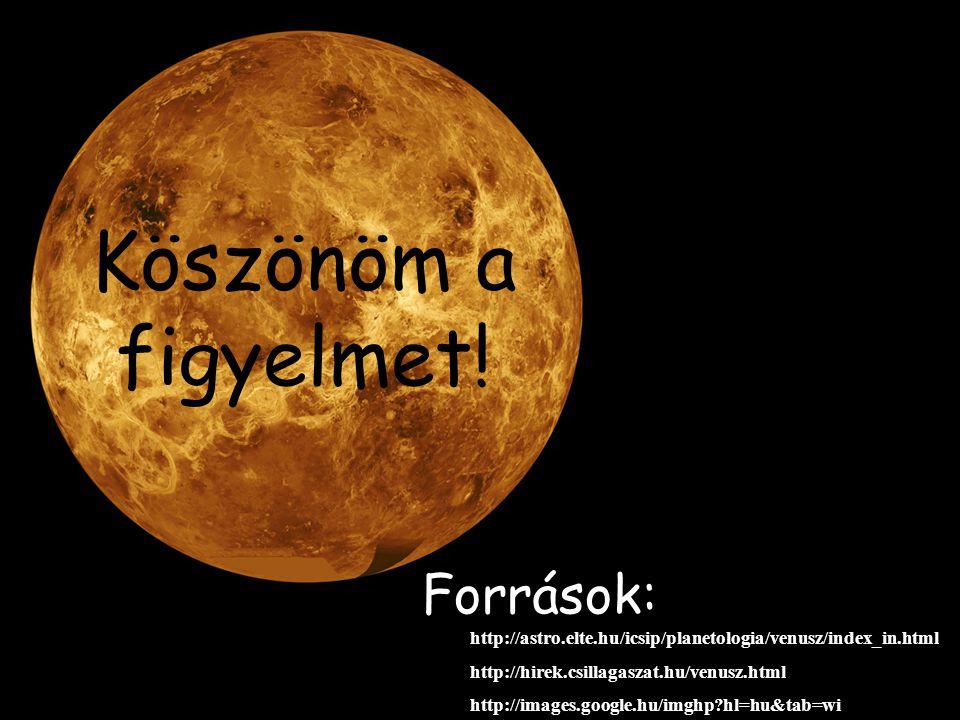Köszönöm a figyelmet! Források: http://astro.elte.hu/icsip/planetologia/venusz/index_in.html http://hirek.csillagaszat.hu/venusz.html http://images.go