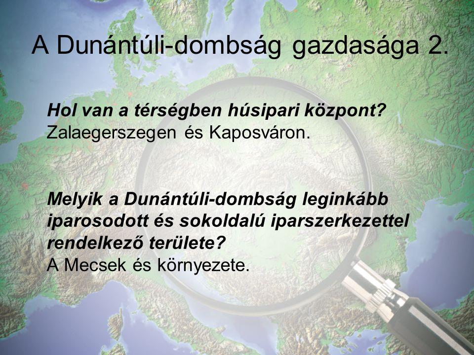A Dunántúli-dombság gazdasága 2.Hol van a térségben húsipari központ.