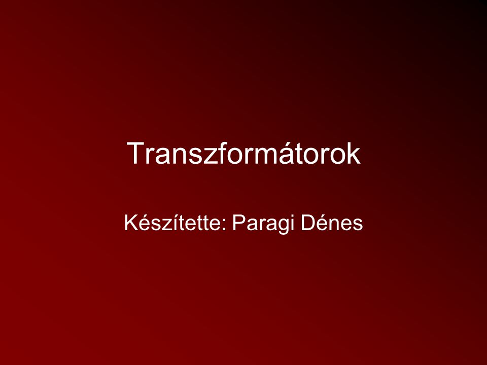 Transzformátorok Készítette: Paragi Dénes