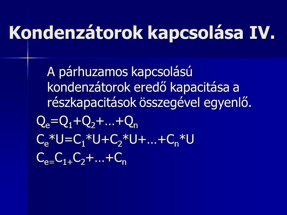A párhuzamos kapcsolású kondenzátorok eredő kapacitása a részkapacitások összegével egyenlő. Q e =Q 1 +Q 2 +…+Q n C e *U=C 1 *U+C 2 *U+…+C n *U C e= C