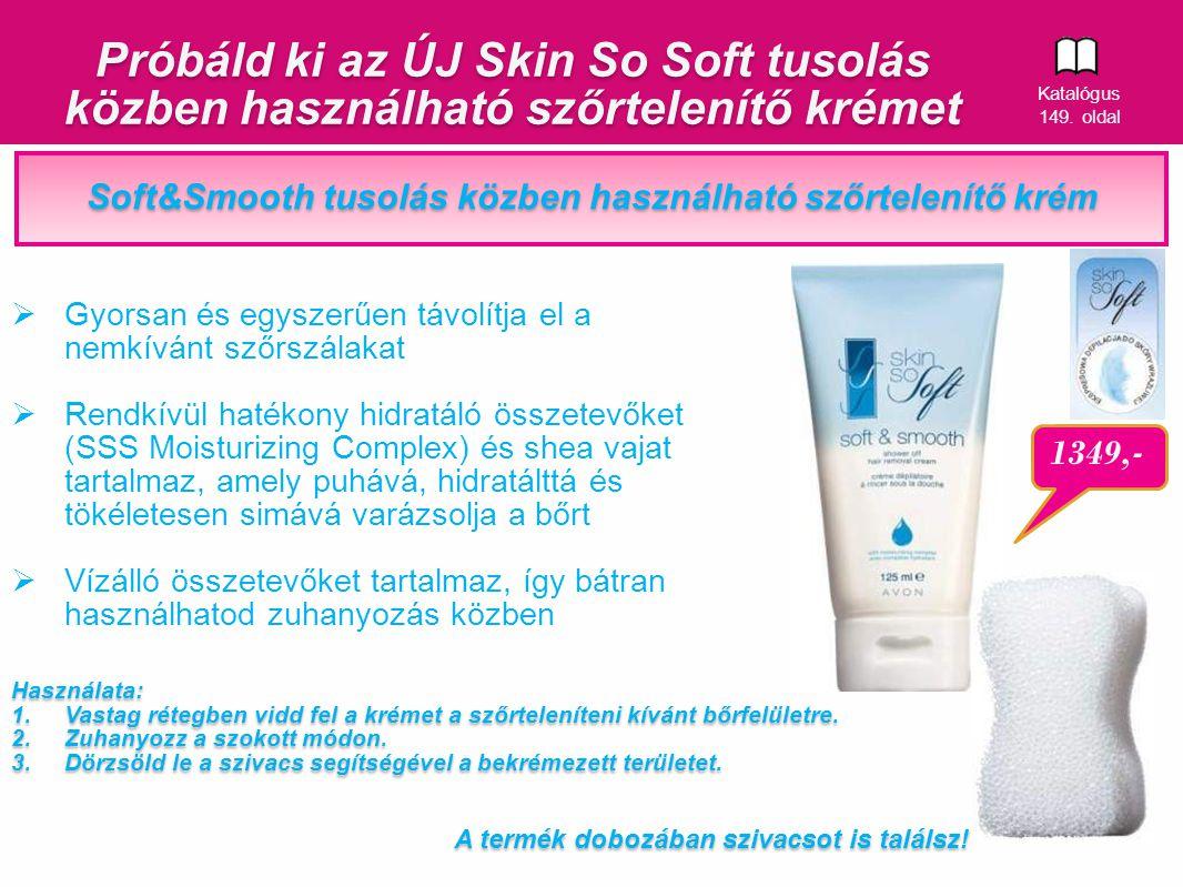10 Próbáld ki az ÚJ Skin So Soft tusolás közben használható szőrtelenítő krémet 1349,- Soft&Smooth tusolás közben használható szőrtelenítő krém  Gyorsan és egyszerűen távolítja el a nemkívánt szőrszálakat  Rendkívül hatékony hidratáló összetevőket (SSS Moisturizing Complex) és shea vajat tartalmaz, amely puhává, hidratálttá és tökéletesen simává varázsolja a bőrt  Vízálló összetevőket tartalmaz, így bátran használhatod zuhanyozás közben A termék dobozában szivacsot is találsz.