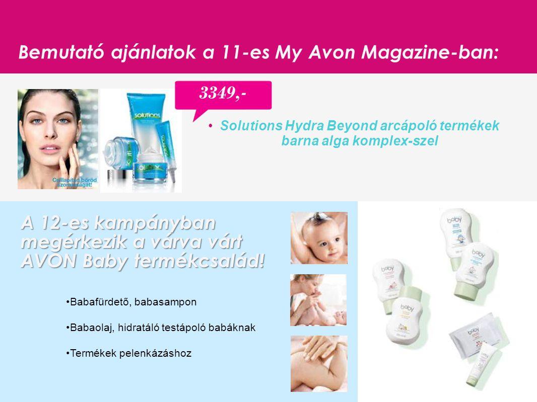16 Bemutató ajánlatok a 11-es My Avon Magazine-ban: Solutions Hydra Beyond arcápoló termékek barna alga komplex-szel 3349,- Babafürdető, babasampon Babaolaj, hidratáló testápoló babáknak Termékek pelenkázáshoz A 12-es kampányban megérkezik a várva várt AVON Baby termékcsalád!