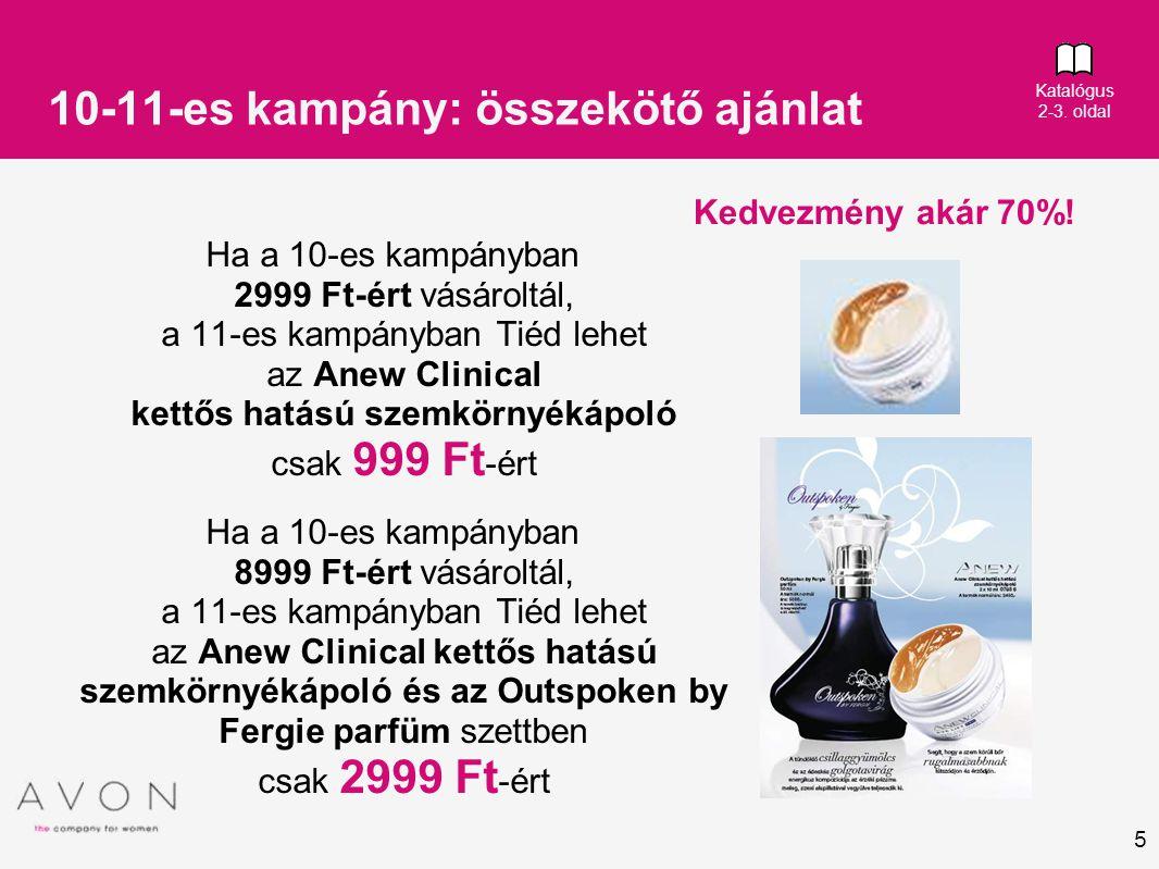 5 10-11-es kampány: összekötő ajánlat Ha a 10-es kampányban 2999 Ft-ért vásároltál, a 11-es kampányban Tiéd lehet az Anew Clinical kettős hatású szemkörnyékápoló csak 999 Ft -ért Ha a 10-es kampányban 8999 Ft-ért vásároltál, a 11-es kampányban Tiéd lehet az Anew Clinical kettős hatású szemkörnyékápoló és az Outspoken by Fergie parfüm szettben csak 2999 Ft -ért Kedvezmény akár 70%.