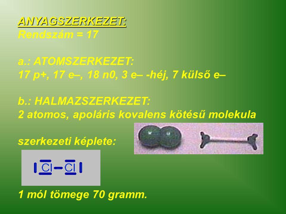 ANYAGSZERKEZET: Rendszám = 17 a.: ATOMSZERKEZET: 17 p+, 17 e–, 18 n0, 3 e– -héj, 7 külső e– b.: HALMAZSZERKEZET: 2 atomos, apoláris kovalens kötésű mo