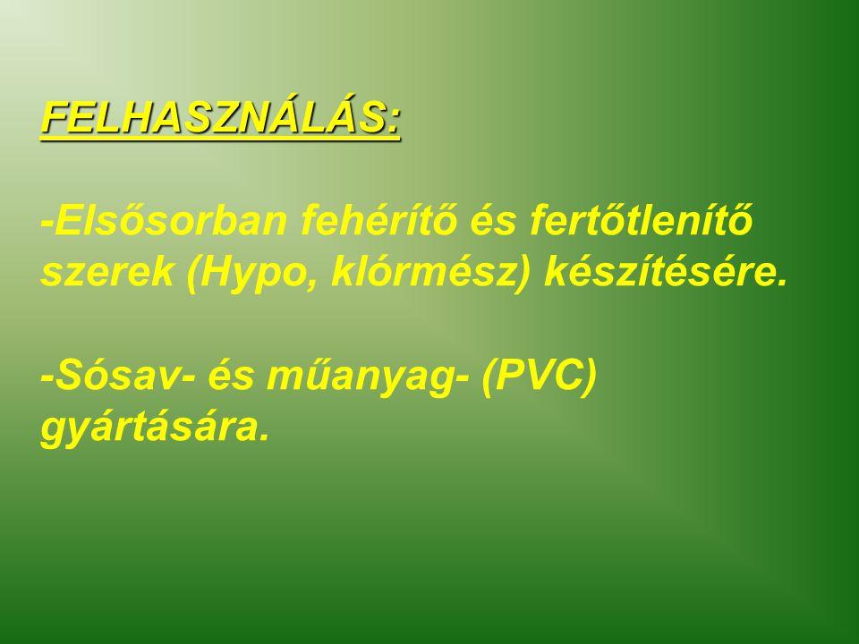 FELHASZNÁLÁS: -Elsősorban fehérítő és fertőtlenítő szerek (Hypo, klórmész) készítésére. -Sósav- és műanyag- (PVC) gyártására.