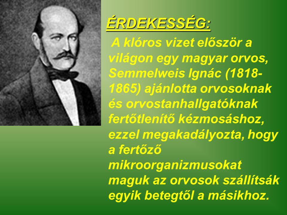 A klóros vizet először a világon egy magyar orvos, Semmelweis Ignác (1818- 1865) ajánlotta orvosoknak és orvostanhallgatóknak fertőtlenítő kézmosáshoz