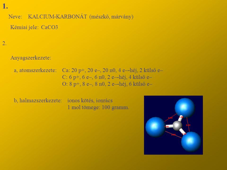 1. Neve:KALCIUM-KARBONÁT (mészkő, márvány) Kémiai jele: CaCO3 2. Anyagszerkezete: a, atomszerkezete:Ca: 20 p+, 20 e–, 20 n0, 4 e–-héj, 2 külső e– C: 6