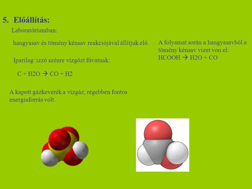 5.Előállítás: Laboratóriumban: hangyasav és tömény kénsav reakciójával állítjuk elő. Iparilag: izzó szénre vízgőzt fúvatnak: C + H2O  CO + H2 A kapot