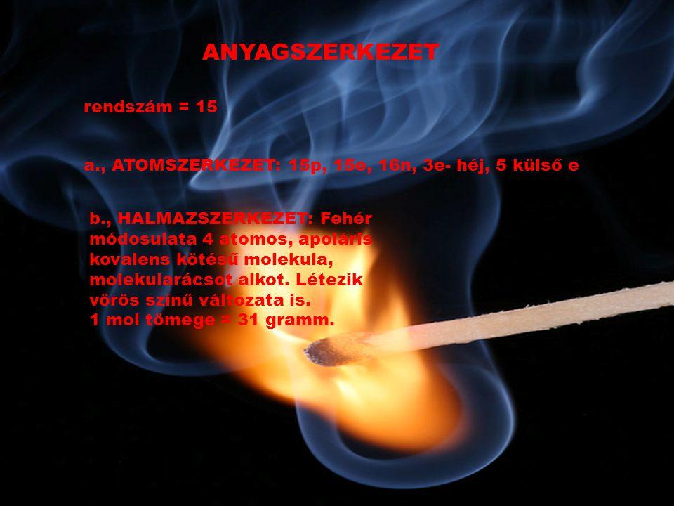 ANYAGSZERKEZET rendszám = 15 a., ATOMSZERKEZET: 15p, 15e, 16n, 3e- héj, 5 külső e b., HALMAZSZERKEZET: Fehér módosulata 4 atomos, apoláris kovalens kötésű molekula, molekularácsot alkot.