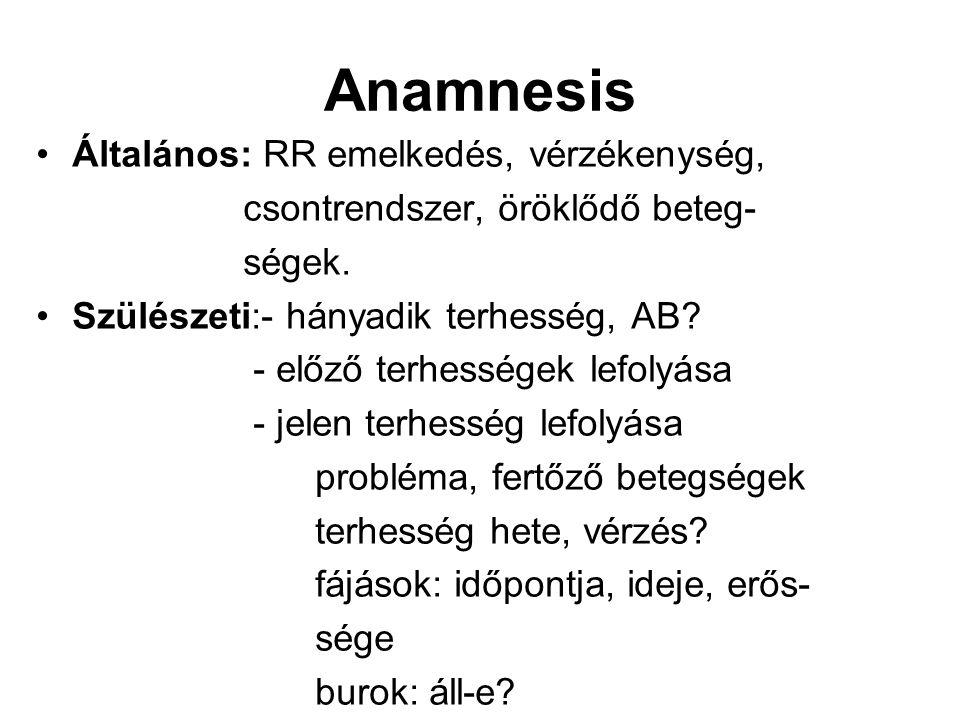 Anamnesis Általános: RR emelkedés, vérzékenység, csontrendszer, öröklődő beteg- ségek. Szülészeti:- hányadik terhesség, AB? - előző terhességek lefoly