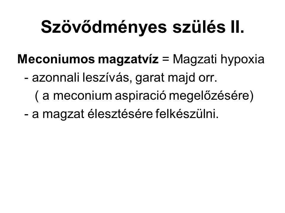 Szövődményes szülés II. Meconiumos magzatvíz = Magzati hypoxia - azonnali leszívás, garat majd orr. ( a meconium aspiració megelőzésére) - a magzat él