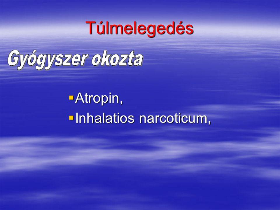 Túlmelegedés  Atropin,  Inhalatios narcoticum,