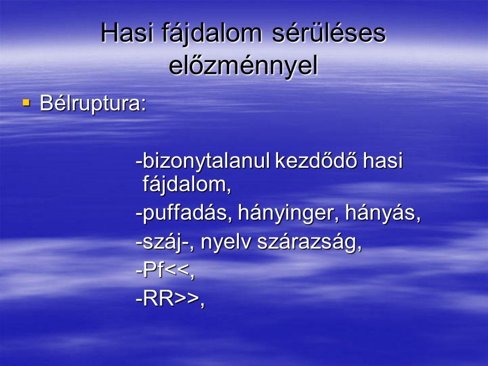 Hasi fájdalom sérüléses előzménnyel  Bélruptura: -bizonytalanul kezdődő hasi fájdalom, -bizonytalanul kezdődő hasi fájdalom, -puffadás, hányinger, hányás, -puffadás, hányinger, hányás, -száj-, nyelv szárazság, -száj-, nyelv szárazság, -Pf<<, -Pf<<, -RR>>, -RR>>,