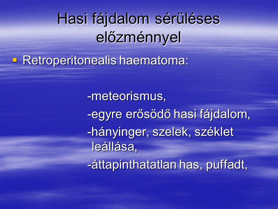 Hasi fájdalom sérüléses előzménnyel  Retroperitonealis haematoma: -meteorismus, -meteorismus, -egyre erősödő hasi fájdalom, -egyre erősödő hasi fájdalom, -hányinger, szelek, széklet leállása, -hányinger, szelek, széklet leállása, -áttapinthatatlan has, puffadt, -áttapinthatatlan has, puffadt,