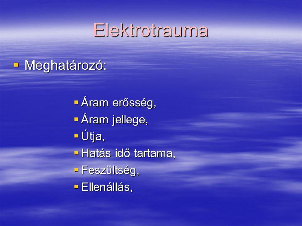 Elektrotrauma  Meghatározó:  Áram erősség,  Áram jellege,  Útja,  Hatás idő tartama,  Feszültség,  Ellenállás,