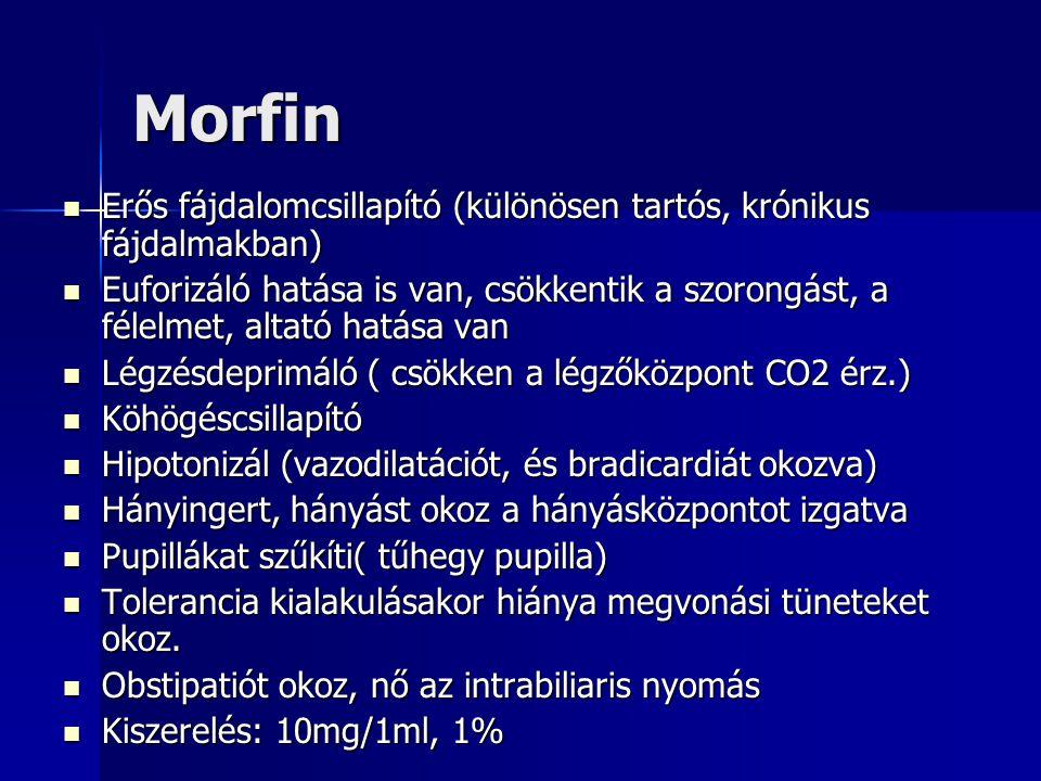 Morfin Erős fájdalomcsillapító (különösen tartós, krónikus fájdalmakban) Erős fájdalomcsillapító (különösen tartós, krónikus fájdalmakban) Euforizáló hatása is van, csökkentik a szorongást, a félelmet, altató hatása van Euforizáló hatása is van, csökkentik a szorongást, a félelmet, altató hatása van Légzésdeprimáló ( csökken a légzőközpont CO2 érz.) Légzésdeprimáló ( csökken a légzőközpont CO2 érz.) Köhögéscsillapító Köhögéscsillapító Hipotonizál (vazodilatációt, és bradicardiát okozva) Hipotonizál (vazodilatációt, és bradicardiát okozva) Hányingert, hányást okoz a hányásközpontot izgatva Hányingert, hányást okoz a hányásközpontot izgatva Pupillákat szűkíti( tűhegy pupilla) Pupillákat szűkíti( tűhegy pupilla) Tolerancia kialakulásakor hiánya megvonási tüneteket okoz.