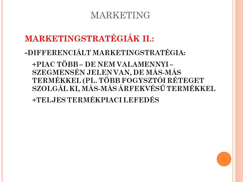 MARKETING MARKETINGSTRATÉGIÁK II.: - DIFFERENCIÁLT MARKETINGSTRATÉGIA: +PIAC TÖBB – DE NEM VALAMENNYI – SZEGMENSÉN JELEN VAN, DE MÁS-MÁS TERMÉKKEL (PL.