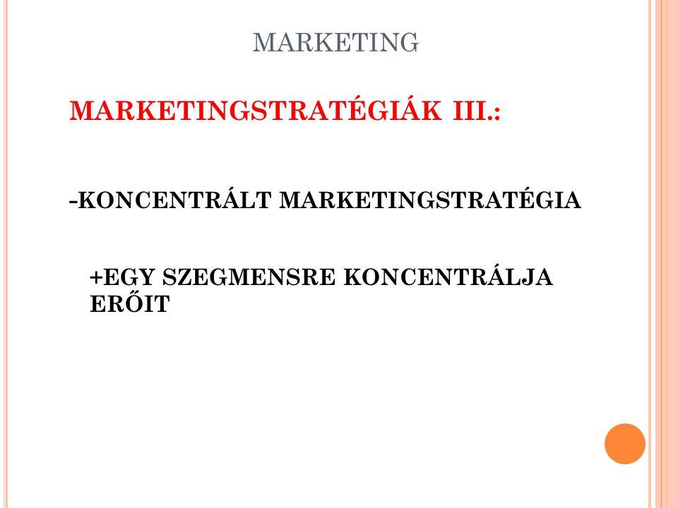 MARKETING MARKETINGSTRATÉGIÁK III.: - KONCENTRÁLT MARKETINGSTRATÉGIA +EGY SZEGMENSRE KONCENTRÁLJA ERŐIT