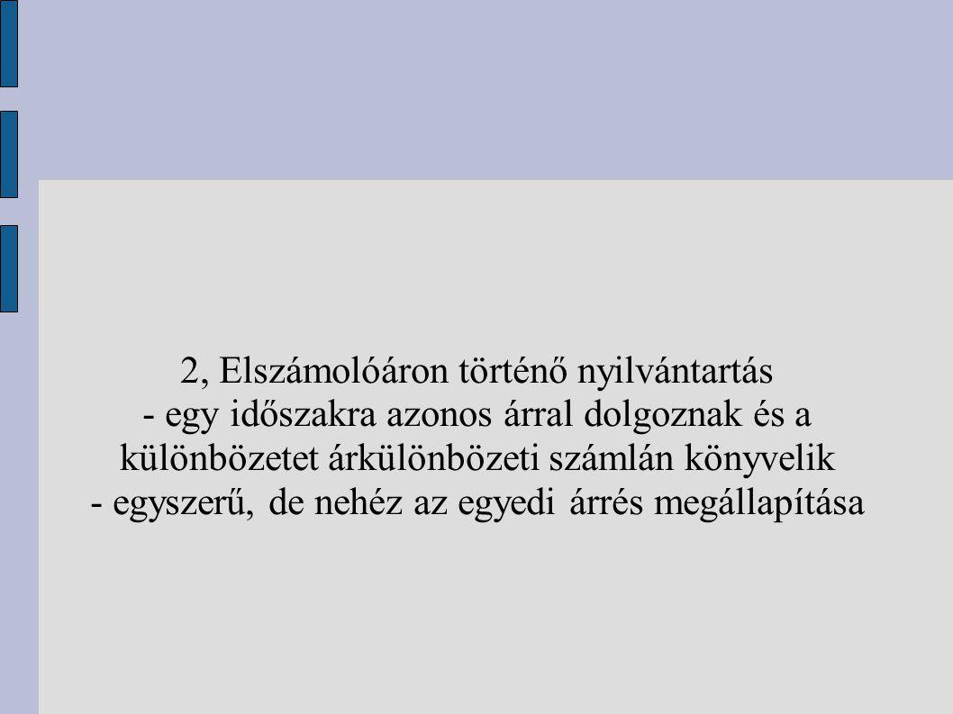 2, Elszámolóáron történő nyilvántartás - egy időszakra azonos árral dolgoznak és a különbözetet árkülönbözeti számlán könyvelik - egyszerű, de nehéz a