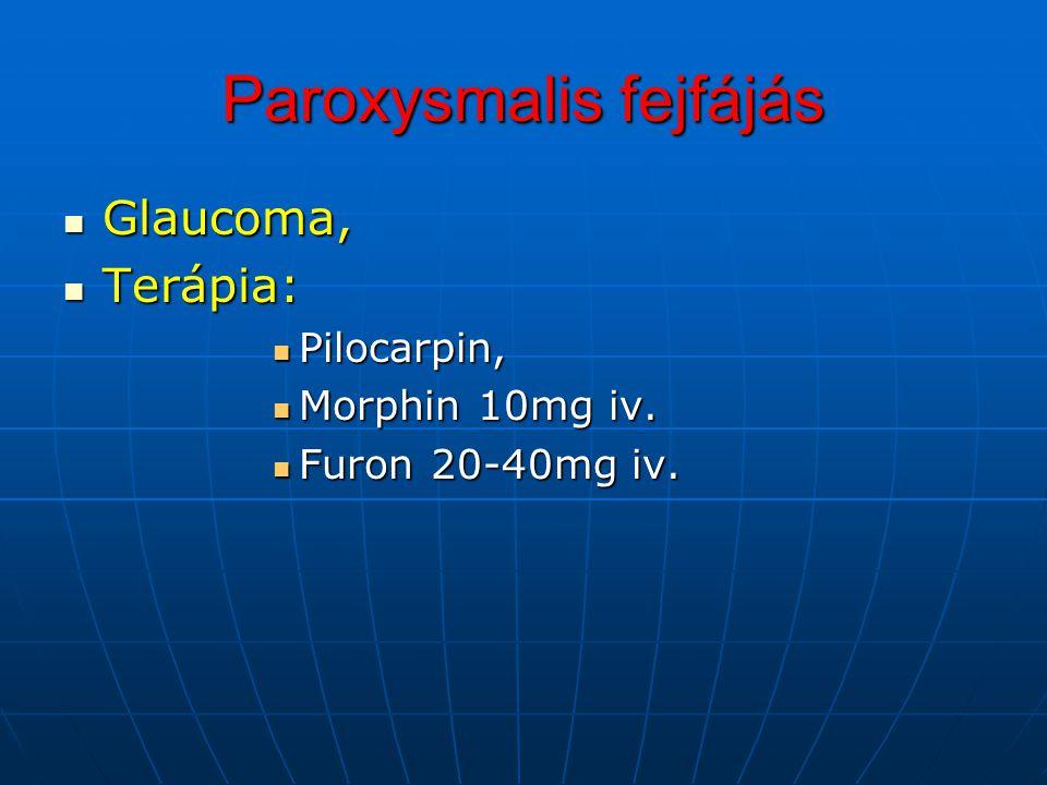 Paroxysmalis fejfájás Glaucoma, Glaucoma, Terápia: Terápia: Pilocarpin, Pilocarpin, Morphin 10mg iv. Morphin 10mg iv. Furon 20-40mg iv. Furon 20-40mg