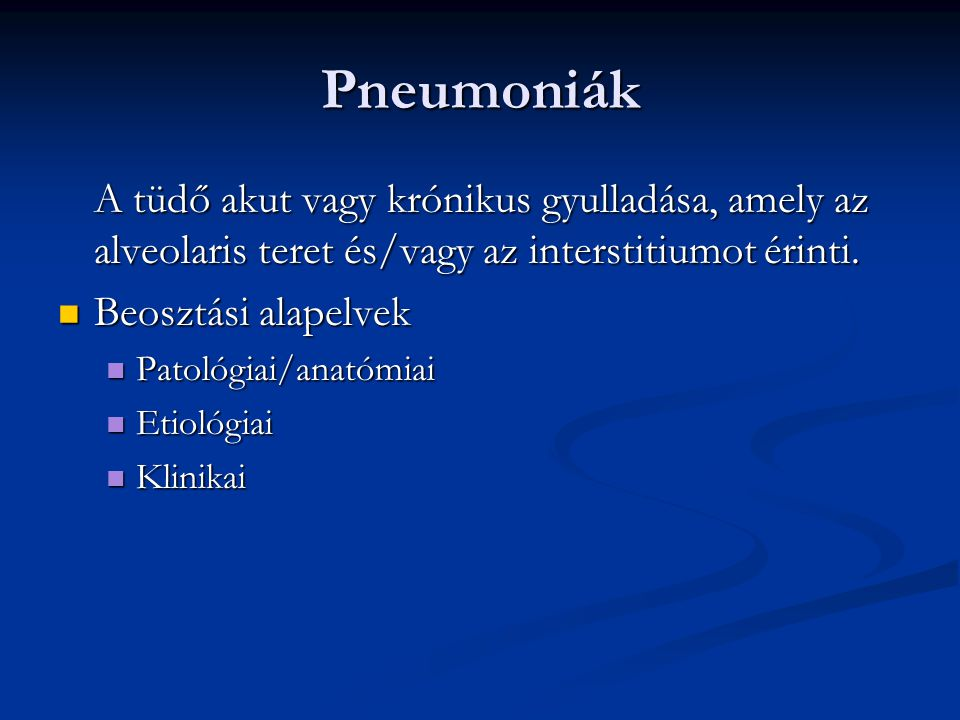 Pneumoniák A tüdő akut vagy krónikus gyulladása, amely az alveolaris teret és/vagy az interstitiumot érinti. Beosztási alapelvek Beosztási alapelvek P