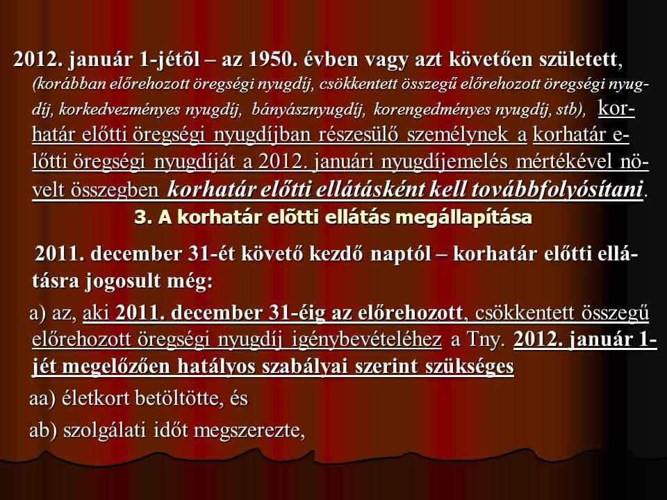 2012. január 1-jétõl – az 1950. évben vagy azt követően született, (korábban előrehozott öregségi nyugdíj, csökkentett összegű előrehozott öregségi ny