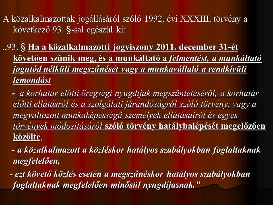 """A közalkalmazottak jogállásáról szóló 1992. évi XXXIII. törvény a következő 93. §-sal egészül ki: """"93. § Ha a közalkalmazotti jogviszony 2011. decembe"""