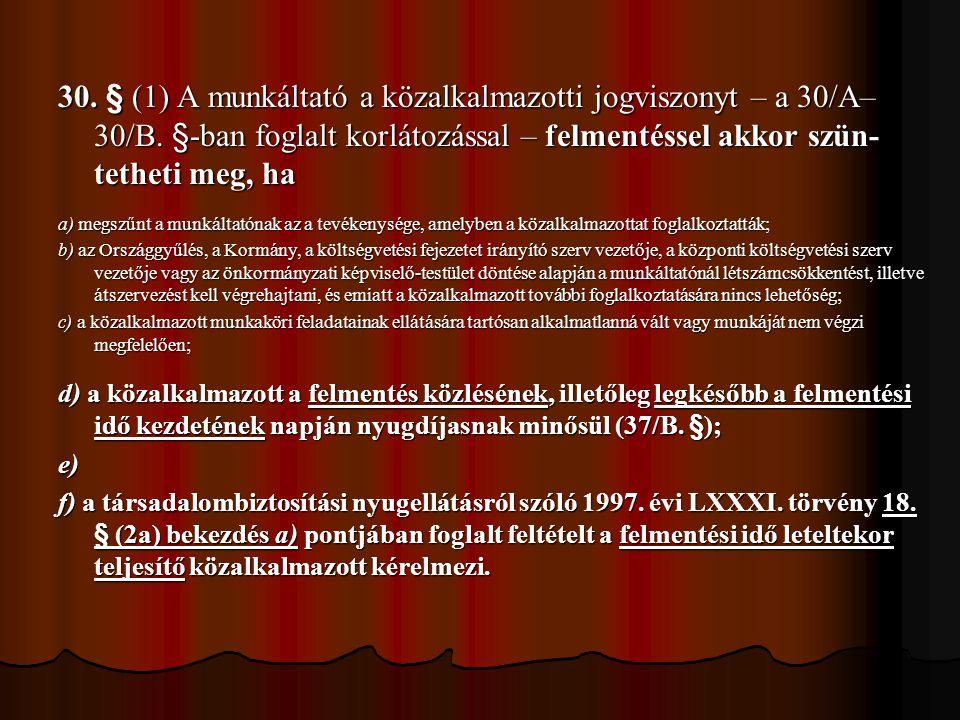30. § (1) A munkáltató a közalkalmazotti jogviszonyt – a 30/A– 30/B. §-ban foglalt korlátozással – felmentéssel akkor szün- tetheti meg, ha a) megszűn