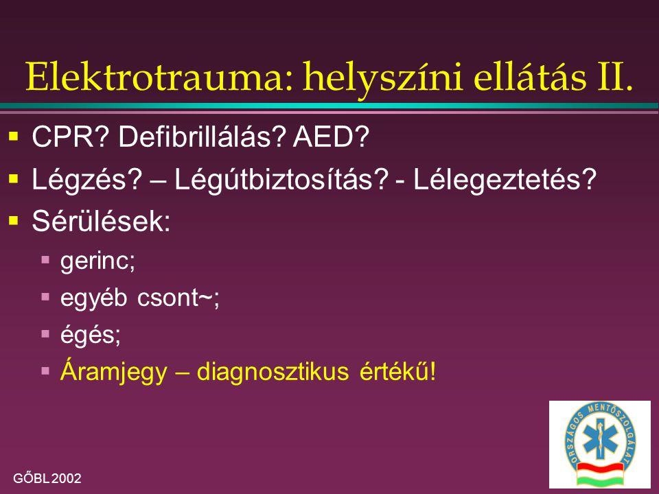GŐBL 2002 Elektrotrauma: helyszíni ellátás II.  CPR? Defibrillálás? AED?  Légzés? – Légútbiztosítás? - Lélegeztetés?  Sérülések:  gerinc;  egyéb