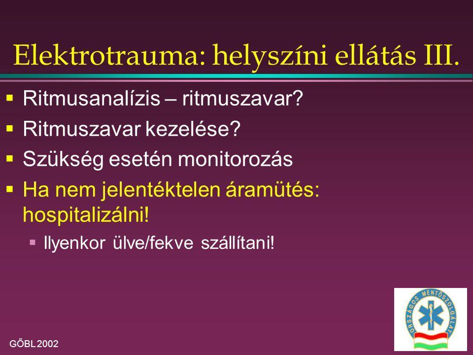 GŐBL 2002 Elektrotrauma: helyszíni ellátás III.  Ritmusanalízis – ritmuszavar?  Ritmuszavar kezelése?  Szükség esetén monitorozás  Ha nem jelenték