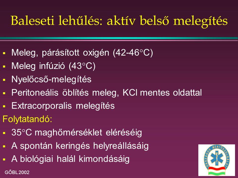 GŐBL 2002 Baleseti lehűlés: aktív belső melegítés  Meleg, párásított oxigén (42-46°C)  Meleg infúzió (43°C)  Nyelőcső-melegítés  Peritoneális öblítés meleg, KCl mentes oldattal  Extracorporalis melegítés Folytatandó:  35°C maghőmérséklet eléréséig  A spontán keringés helyreállásáig  A biológiai halál kimondásáig
