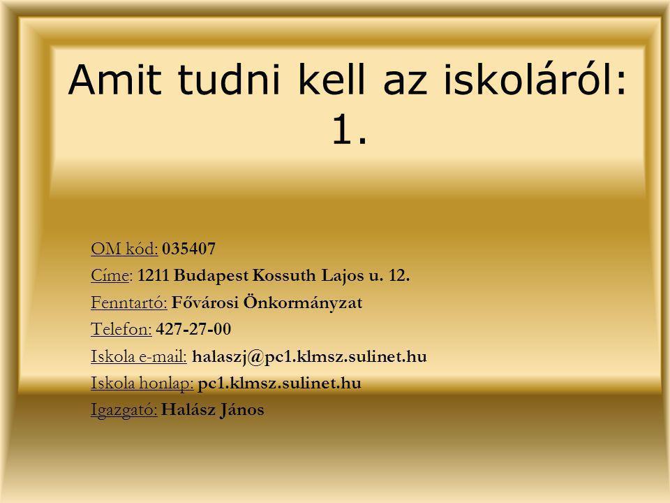 Amit tudni kell az iskoláról: 1. OM kód: 035407 Címe: 1211 Budapest Kossuth Lajos u. 12. Fenntartó: Fővárosi Önkormányzat Telefon: 427-27-00 Iskola e-