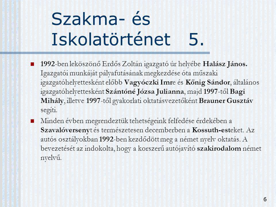 6 Szakma- és Iskolatörténet 5. 1992-ben leköszönő Erdős Zoltán igazgató úr helyébe Halász János. Igazgatói munkáját pályafutásának megkezdése óta műsz