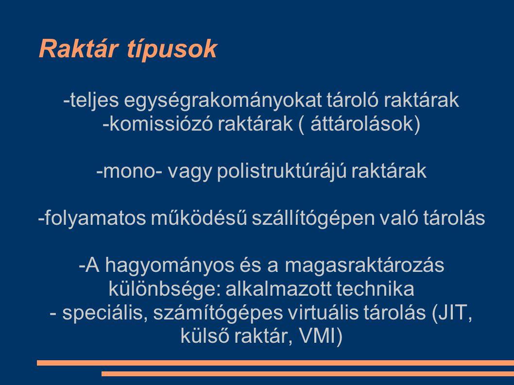 Raktár típusok -teljes egységrakományokat tároló raktárak -komissiózó raktárak ( áttárolások) -mono- vagy polistruktúrájú raktárak -folyamatos működés