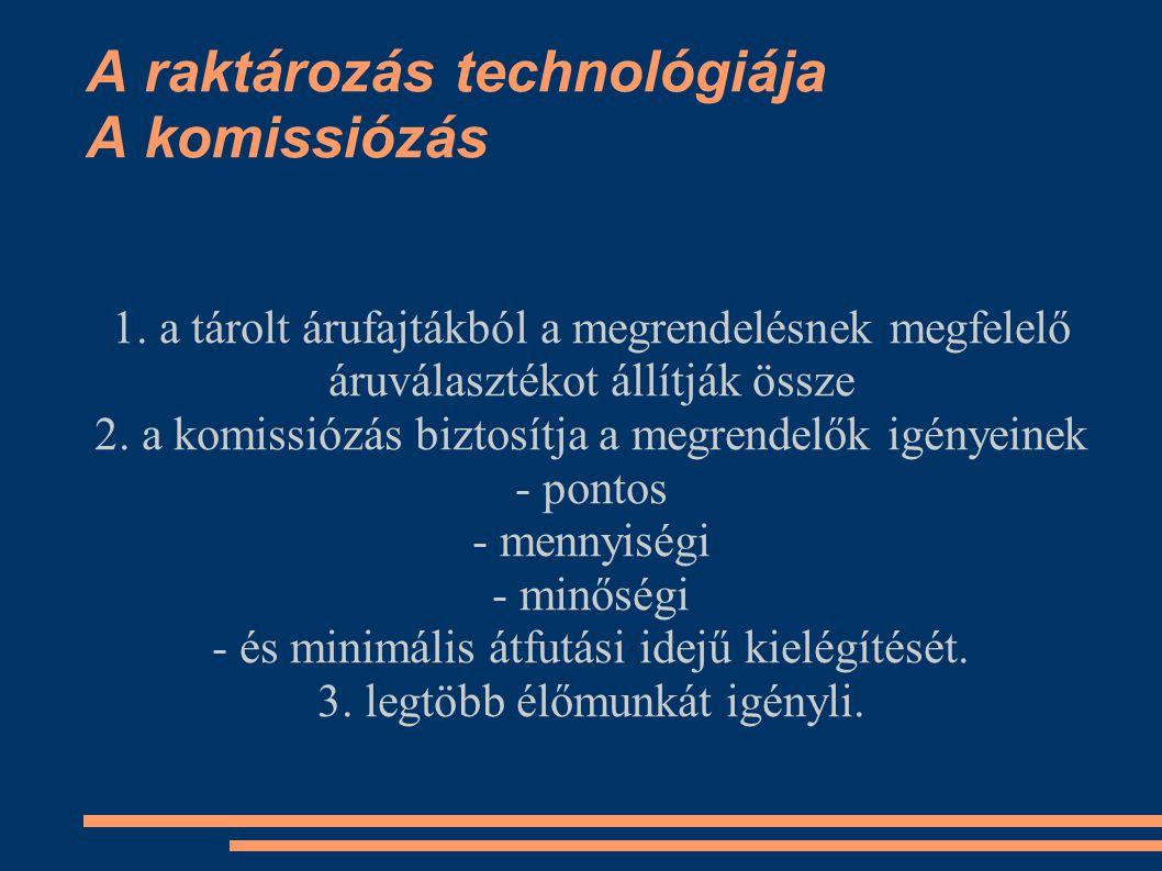 A raktározás technológiája A komissiózás 1. a tárolt árufajtákból a megrendelésnek megfelelő áruválasztékot állítják össze 2. a komissiózás biztosítja