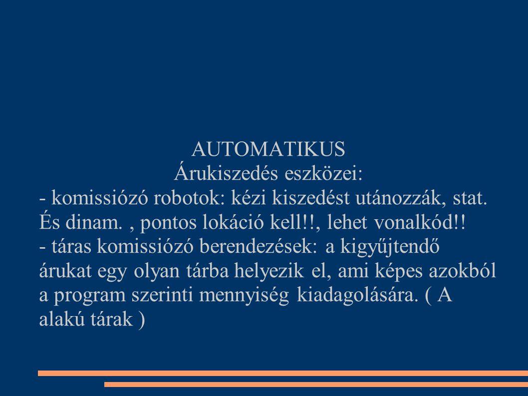 AUTOMATIKUS Árukiszedés eszközei: - komissiózó robotok: kézi kiszedést utánozzák, stat. És dinam., pontos lokáció kell!!, lehet vonalkód!! - táras kom